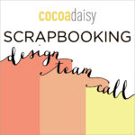 Oh yes, it's a SCRAPBOOKING design team call from Cocoa Daisy!